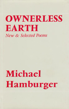 HAMBURGER, Michael, 1924-2007 : OWNERLESS EARTH : NEW & SELECTED POEMS.