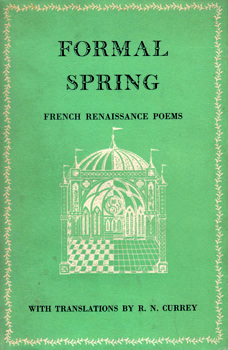 CURREY, R.N. (Ralph Nixon), 1907-2001 – translator : FORMAL SPRING : FRENCH RENAISSANCE POEMS OF CHARLES D'ORLEANS, VILLON, RONSARD, DU BELLAY & OTHERS : WITH TRANSLATIONS.