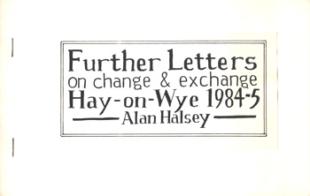 HALSEY, Alan, 1949- : FURTHER LETTERS ON CHANGE & EXCHANGE : HAY-ON-WYE 1984-5.