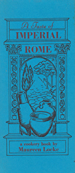 LOCKE, Maureen : A TASTE OF IMPERIAL ROME : ROMAN RECIPES AND ETIQUETTE FOR MODERN PARTIES.