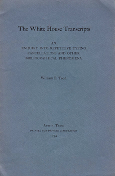 TODD, William B. (William Burton), 1919-2011 : THE WHITE HOUSE TRANSCRIPTS : AN ENQUIRY INTO REPETITIVE TYPING CANCELLATIONS, AND OTHER BIBLIOGRAPHICAL PHENOMENA.