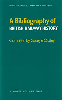 OTTLEY, George (Stanley George), 1916-2006 : A BIBLIOGRAPHY OF BRITISH RAILWAY HISTORY.
