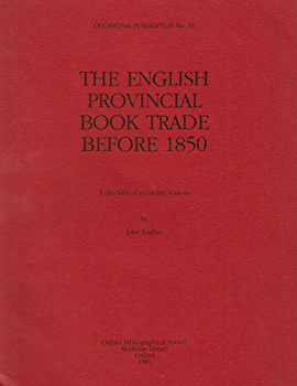 FEATHER, John : THE ENGLISH PROVINCIAL BOOK TRADE BEFORE 1850 : A CHECKLIST OF SECONDARY SOURCES.