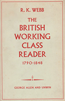 WEBB, R.K. (Robert Kiefer), 1922-2012 : THE BRITISH WORKING CLASS READER 1790-1848 : LITERACY AND SOCIAL TENSION.