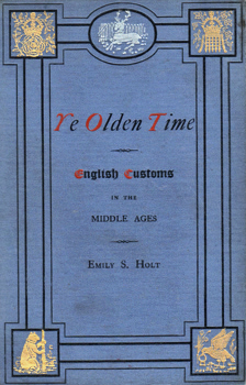 HOLT, Emily S. (Emily Sarah), 1836-1893 : YE OLDEN TIME : ENGLISH CUSTOMS IN THE MIDDLE AGES.