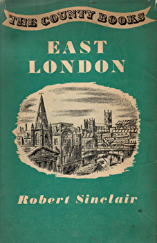 SINCLAIR, Robert (Robert George), 1900-1985 : EAST LONDON : THE EAST AND NORTH EAST BOROUGHS OF LONDON AND GREATER LONDON.