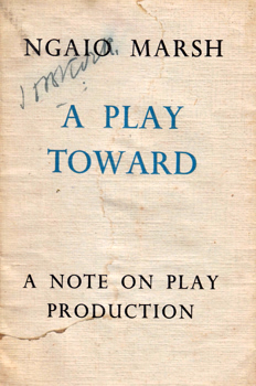 MARSH, Ngaio (Dame Edith Ngaio), 1895-1982 : A PLAY TOWARD : A NOTE ON PLAY PRODUCTION.