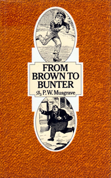 MUSGRAVE, P.W. (Peter William), 1925-2011 : FROM BROWN TO BUNTER : THE LIFE AND DEATH OF THE SCHOOL STORY.
