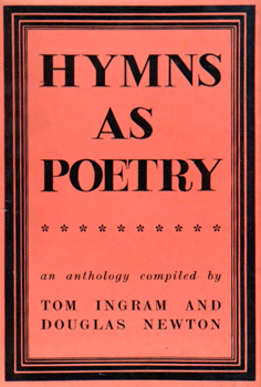 HYMNS AS POETRY : AN ANTHOLOGY COMPILED BY TOM INGRAM AND DOUGLAS NEWTON.