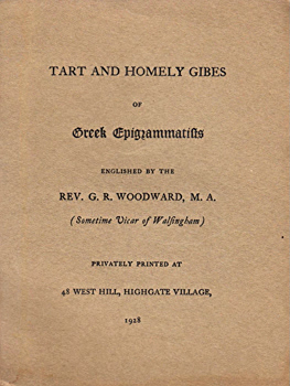 WOODWARD, G.R. (George Ratcliffe), 1848-1934 : TART AND HOMELY GIBES OF GREEK EPIGRAMMATISTS. ENGLISHED BY THE REV. G. R. WOODWARD ...