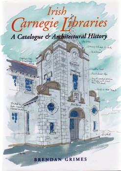 GRIMES, Brendan, 1945- : IRISH CARNEGIE LIBRARIES : A CATALOGUE AND ARCHITECTURAL HISTORY.