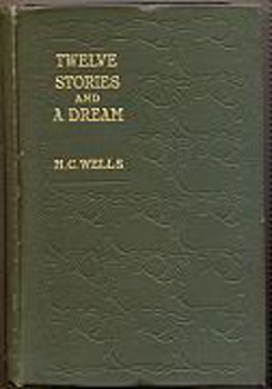 WELLS, H.G. (Herbert George), 1866-1946 : TWELVE STORIES AND A DREAM.
