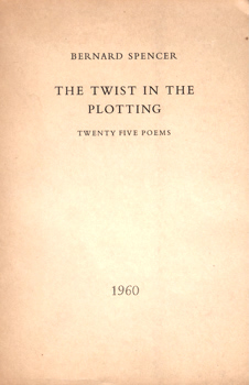SPENCER, Bernard, 1909-1963 : THE TWIST IN THE PLOTTING : TWENTY FIVE POEMS.