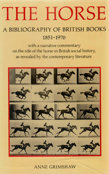 GRIMSHAW, Anne, 1946- : THE HORSE : A BIBLIOGRAPHY OF BRITISH BOOKS 1851-1976. WITH A NARRATIVE COMMENTARY ON THE RÔLE OF THE HORSE IN BRITISH SOCIAL HISTORY, AS REVEALED BY THE CONTEMPORARY LITERATURE.