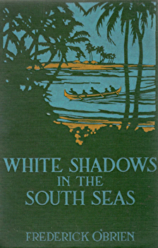O'BRIEN, Frederick, 1869-1932 : WHITE SHADOWS IN THE SOUTH SEAS.
