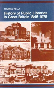 KELLY, Thomas, 1909-1992 : A HISTORY OF PUBLIC LIBRARIES IN GREAT BRITAIN : 1845-1975.