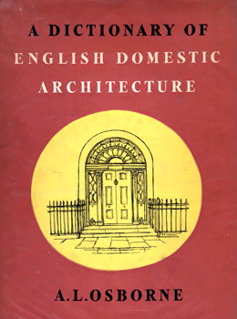 OSBORNE, A.L. (Arthur Leslie) : A DICTIONARY OF ENGLISH DOMESTIC ARCHITECTURE.