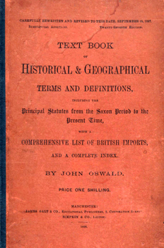OSWALD, John : TEXT BOOK OF HISTORICAL & GEOGRAPHICAL TERMS AND DEFINITIONS, INCLUDING THE PRINCIPAL STATUTES FROM THE SAXON PERIOD TO THE PRESENT TIME, WITH A COMPREHENSIVE LIST OF BRITISH IMPORTS, AND A COMPLETE INDEX.