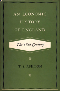 ASHTON, T.S. (Thomas Southcliffe), 1899-1968 : AN ECONOMIC HISTORY OF ENGLAND : THE 18TH CENTURY.