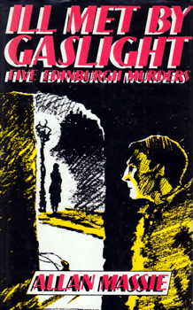 MASSIE, Alan (Alan Johnstone), 1938- : ILL MET BY GASLIGHT : FIVE EDINBURGH MURDERS.