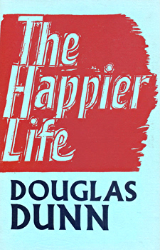 DUNN, Douglas (Douglas Eaglesham), 1942- : THE HAPPIER LIFE.