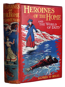 MILES, Alfred H. (Alfred Henry), 1848-1929 – editor :  HEROINES OF THE HOME AND THE WORLD OF DUTY : STORIES OF LIFE AND ADVENTURE.