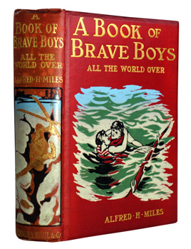 MILES, Alfred H. (Alfred Henry), 1848-1929 – editor :  A BOOK OF BRAVE BOYS ALL THE WORLD OVER : STORIES OF COURAGE AND HEROISM IN HISTORY AND MODERN LIFE ...