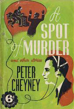 CHEYNEY, Peter (Reginald Southouse), 1896-1951 : A SPOT OF MURDER AND OTHER STORIES.