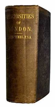 TIMBS, John, 1801-1875 : CURIOSITIES OF LONDON : EXHIBITING THE MOST RARE AND REMARKABLE OBJECTS OF INTEREST IN THE METROPOLIS ...
