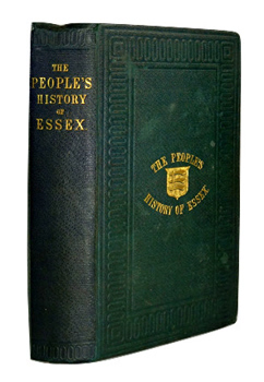 COLLER, D.W. (Duffield William), 1805?-1884 : THE PEOPLE'S HISTORY OF ESSEX, COMPRISING A NARRATIVE OF PUBLIC AND POLITICAL EVENTS IN THE COUNTY, FROM THE EARLIEST AGES TO THE PRESENT TIME ...