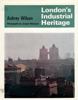 WILSON, Aubrey, 1923-2009 : LONDON'S INDUSTRIAL HERITAGE.