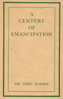 HARRIS, Sir John (John Hobbis), 1874-1940 : A CENTURY OF EMANCIPATION.