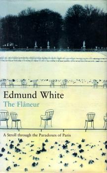 WHITE, Edmund (Edmund Valentine), 1940- : THE FLÂNEUR : A STROLL THROUGH THE PARADOXES OF PARIS.