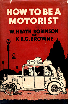 ROBINSON, W. Heath (William Heath), 1872-1944 & BROWNE, K.R.G. (Kenneth Robert Gordon) : HOW TO BE A MOTORIST.