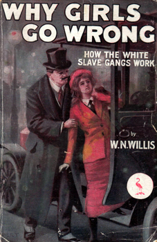 WILLIS, W.N. (William Nicholas), 1858-1922 : WHY GIRLS GO WRONG : HOW THE WHITE SLAVE GANGS WORK.