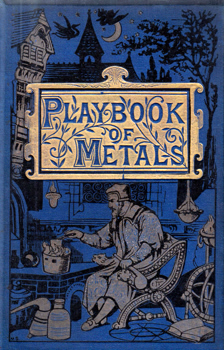 PEPPER, John Henry, 1821-1900 : THE PLAYBOOK OF METALS : INCLUDING PERSONAL NARRATIVES OF VISITS TO COAL, LEAD, COPPER, AND TIN MINES ...